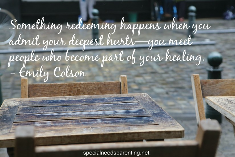 Something redeeming happens when you admit your deepest hurts—you meet people who becoming part of your healing.